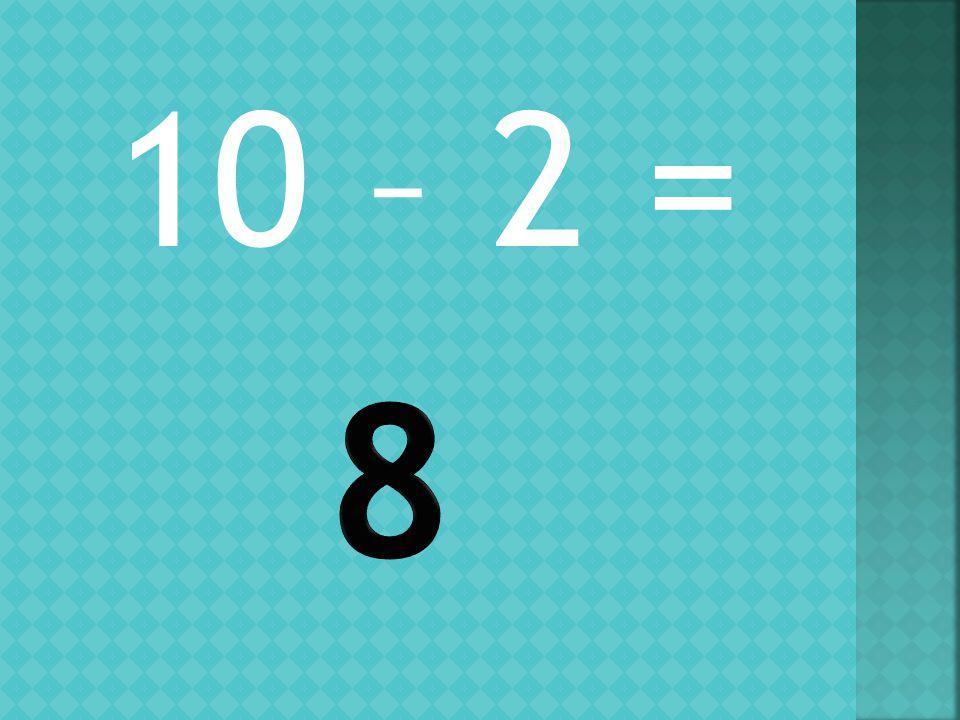 10 – 2 =