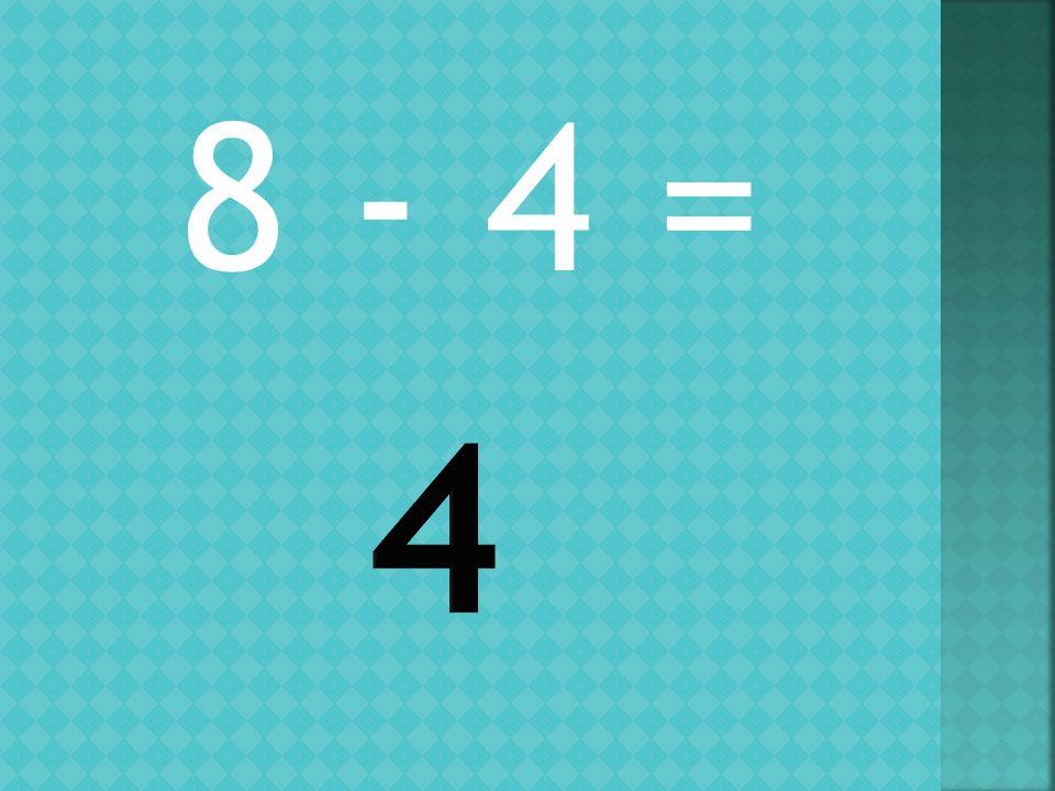 8 - 4 =