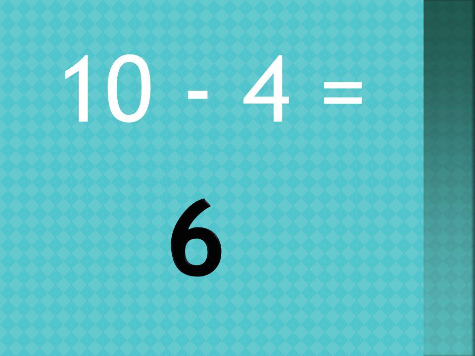 10 - 4 =