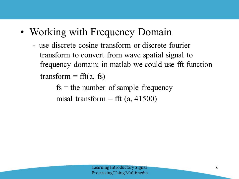 Working with Frequency Domain - use discrete cosine transform or discrete fourier transform to convert from wave spatial signal to frequency domain; in matlab we could use fft function transform = fft(a, fs) fs = the number of sample frequency misal transform = fft (a, 41500) Learning Introductory Signal Processing Using Multimedia 6