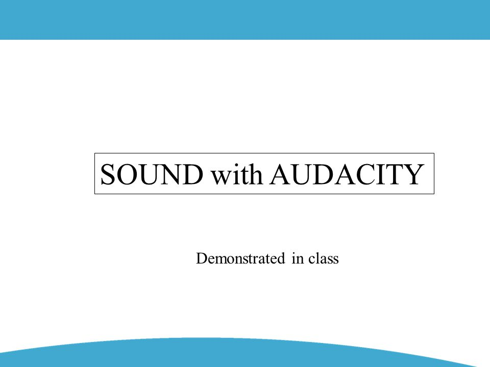 SOUND with AUDACITY Demonstrated in class