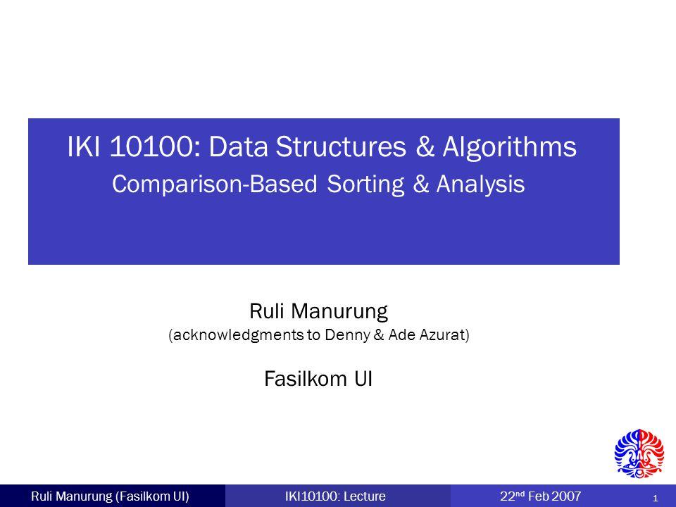2 Ruli Manurung (Fasilkom UI)IKI10100: Lecture22 nd Feb 2007 Several sorting algorithms: Bubble Sort Selection Sort Insertion Sort Shell Sort For each algorithm: Basic Idea Example Implementation Algorithm Analysis Outline