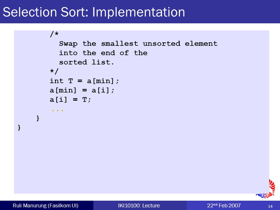 14 Ruli Manurung (Fasilkom UI)IKI10100: Lecture22 nd Feb 2007 Selection Sort: Implementation /* Swap the smallest unsorted element into the end of the sorted list.