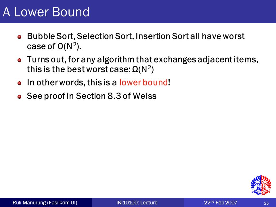 25 Ruli Manurung (Fasilkom UI)IKI10100: Lecture22 nd Feb 2007 A Lower Bound Bubble Sort, Selection Sort, Insertion Sort all have worst case of O(N 2 ).