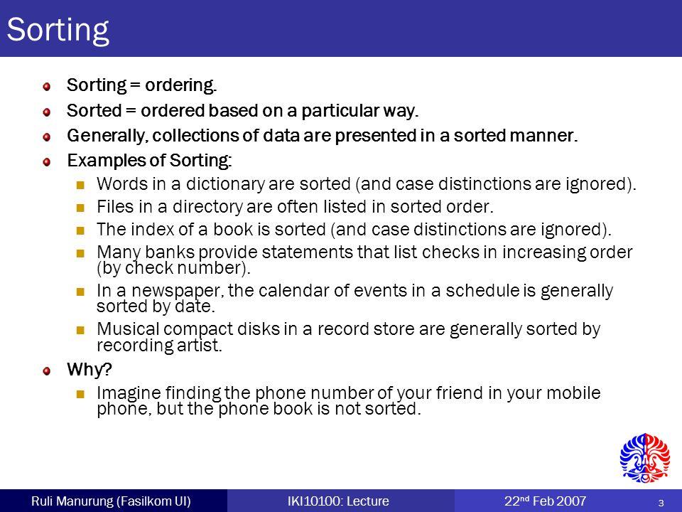 34 Ruli Manurung (Fasilkom UI)IKI10100: Lecture22 nd Feb 2007 import java.util.*; public class SortCircle { public static void main (String args[]) { CircleComparable[] ling = new CircleComparable[20]; Random generator = new Random (); for (int ii = 0; ii < ling.length; ii++) { ling[ii] = new CircleComparable ( 1 + generator.nextInt (100)); System.out.print (ling[ii].getRadius () + ); } System.out.println (); Sort.insertionSort3 (ling); for (int ii = 0; ii < ling.length; ii++) { System.out.print (ling[ii].getRadius () + ); } System.out.println (); }