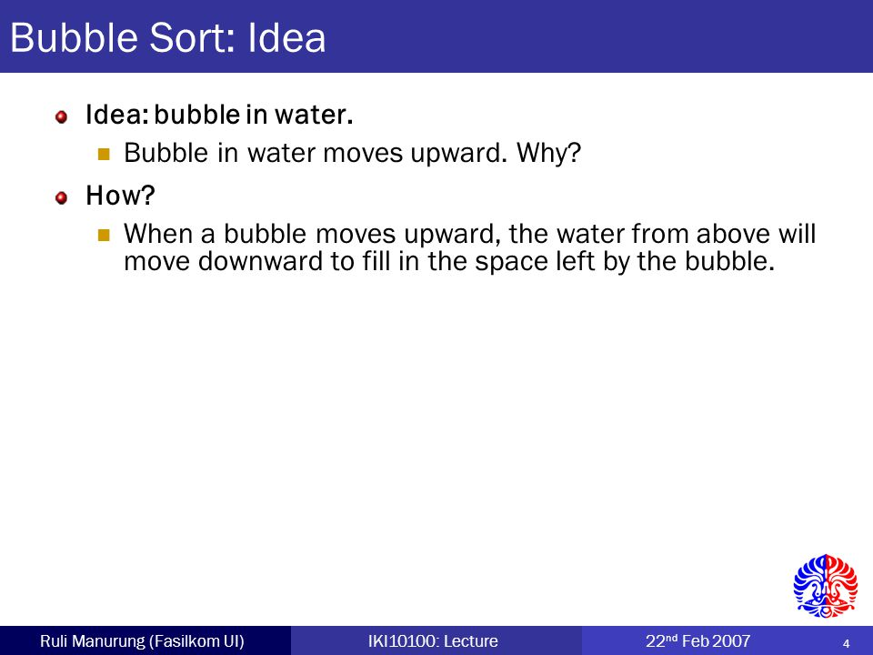 5 Ruli Manurung (Fasilkom UI)IKI10100: Lecture22 nd Feb 2007 Bubble Sort: Example 4021433650583424 6521403430583424 6558 123400433424 1234006543583424 1 2 3 4 Notice that at least one element will be in the correct position each iteration.