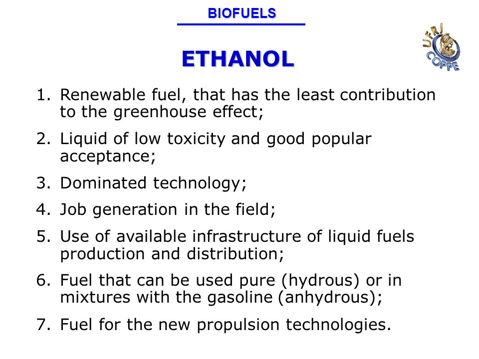 ETHANOL 1.Renewable fuel, that has the least contribution to the greenhouse effect; 2.Liquid of low toxicity and good popular acceptance; 3.Dominated technology; 4.Job generation in the field; 5.Use of available infrastructure of liquid fuels production and distribution; 6.Fuel that can be used pure (hydrous) or in mixtures with the gasoline (anhydrous); 7.Fuel for the new propulsion technologies.BIOFUELS