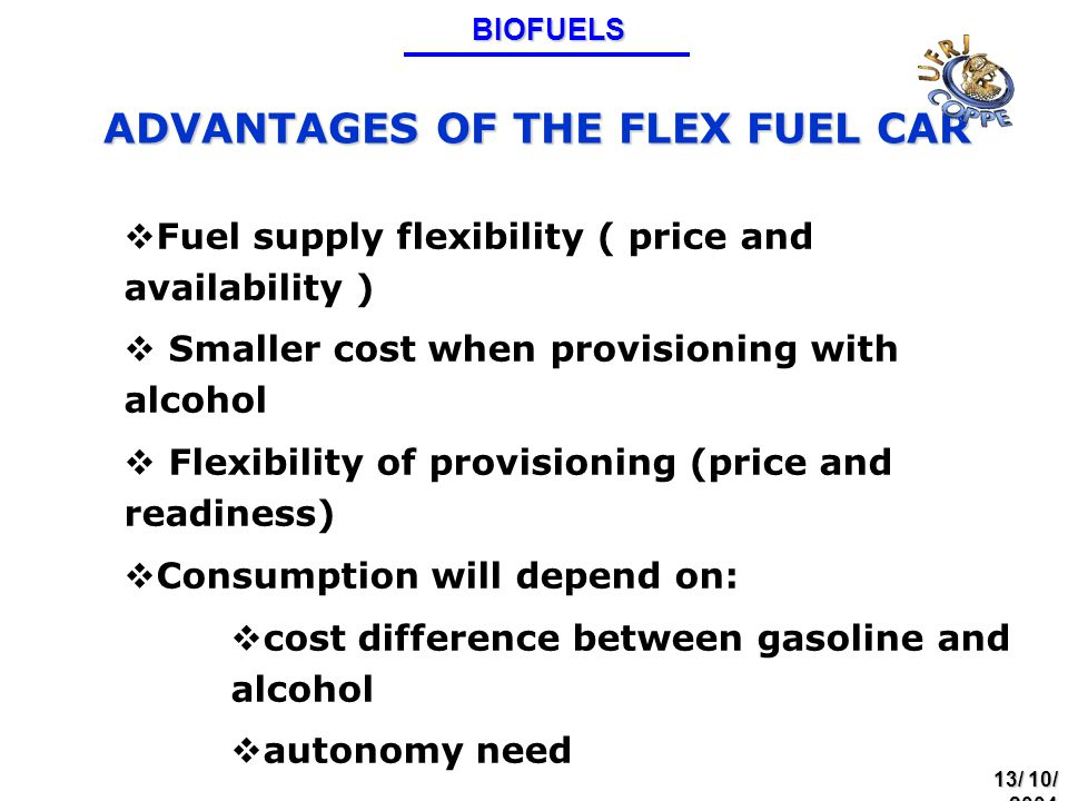 ADVANTAGES OF THE FLEX FUEL CAR  Fuel supply flexibility ( price and availability )  Smaller cost when provisioning with alcohol  Flexibility of provisioning (price and readiness)  Consumption will depend on:  cost difference between gasoline and alcohol  autonomy needBIOFUELS 13/ 10/ 2004