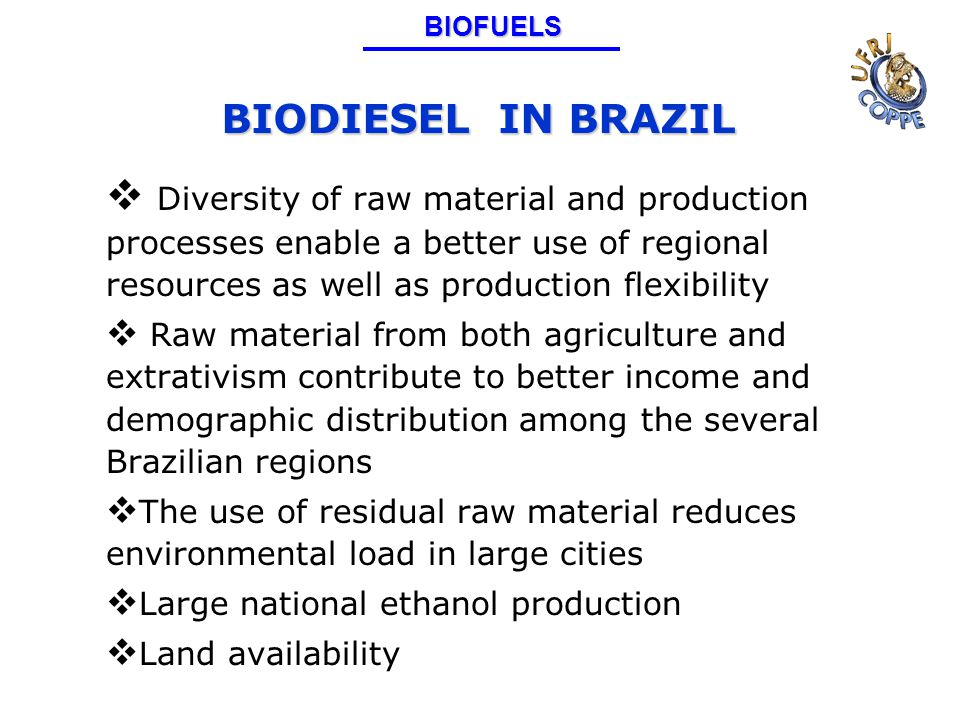 BIODIESEL IN BRAZIL  Diversity of raw material and production processes enable a better use of regional resources as well as production flexibility  Raw material from both agriculture and extrativism contribute to better income and demographic distribution among the several Brazilian regions  The use of residual raw material reduces environmental load in large cities  Large national ethanol production  Land availabilityBIOFUELS