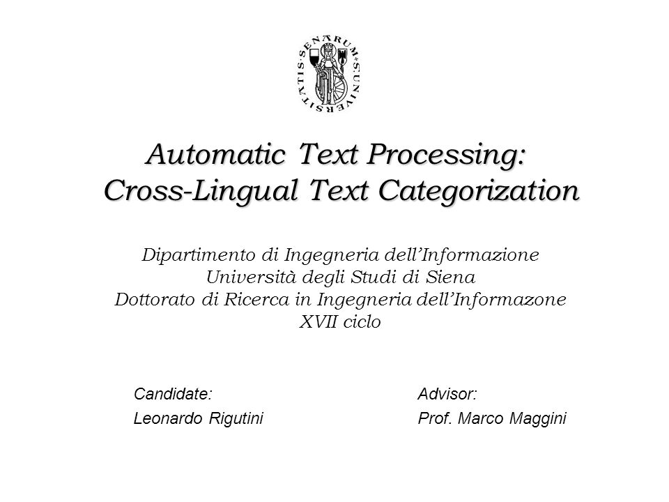 Artificial Intelligence Research Group of Siena Leonardo Rigutini – Dipartimento Ingegneria dell'Informazione Outlines − Introduction to Cross Lingual Text Categorization:  Realtionships with Cross Lingual Information Retrieval  Possible approaches –Text Categorization  Multinomial Naive Bayes models  Distance distribution and term filtering  Learning with labeled and unlabeled data –The algorithm  The basic solution  The modified algorithm –Experimental results and Conclusions