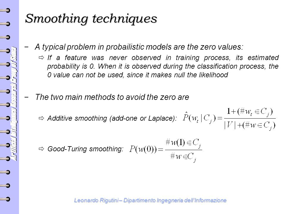 Artificial Intelligence Research Group of Siena Leonardo Rigutini – Dipartimento Ingegneria dell'Informazione Smoothing techniques − A typical problem in probailistic models are the zero values:  If a feature was never observed in training process, its estimated probability is 0.