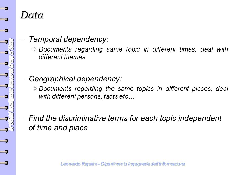 Artificial Intelligence Research Group of Siena Leonardo Rigutini – Dipartimento Ingegneria dell'Informazione Data − Temporal dependency:  Documents regarding same topic in different times, deal with different themes − Geographical dependency:  Documents regarding the same topics in different places, deal with different persons, facts etc… − Find the discriminative terms for each topic independent of time and place