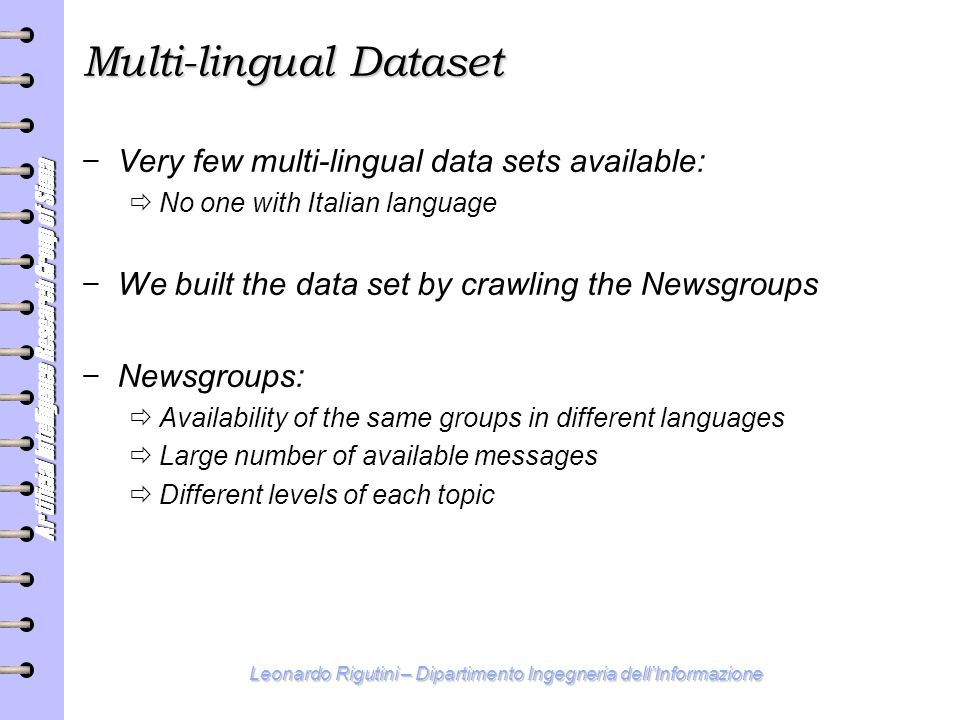 Artificial Intelligence Research Group of Siena Leonardo Rigutini – Dipartimento Ingegneria dell'Informazione Multi-lingual Dataset − Very few multi-lingual data sets available:  No one with Italian language − We built the data set by crawling the Newsgroups − Newsgroups:  Availability of the same groups in different languages  Large number of available messages  Different levels of each topic
