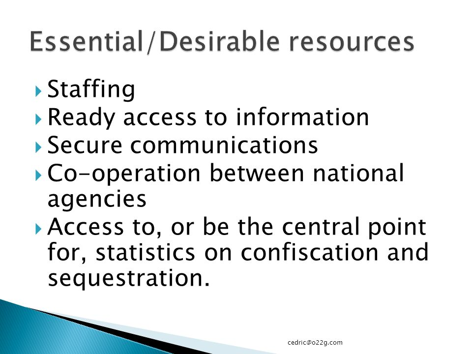 Staffing  Ready access to information  Secure communications  Co-operation between national agencies  Access to, or be the central point for, statistics on confiscation and sequestration.