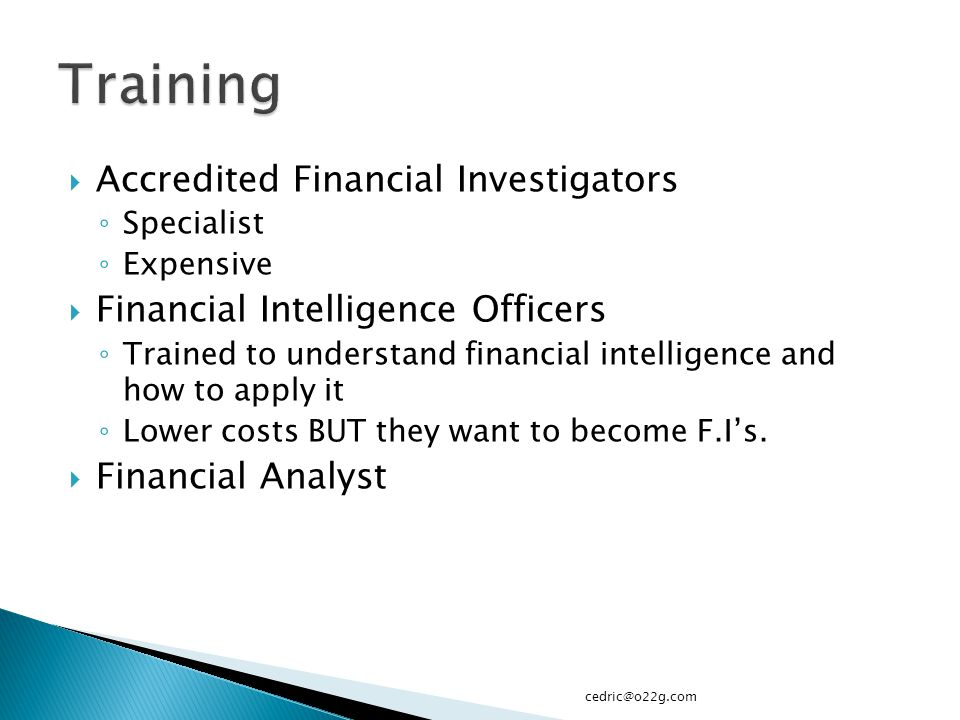  Accredited Financial Investigators ◦ Specialist ◦ Expensive  Financial Intelligence Officers ◦ Trained to understand financial intelligence and how to apply it ◦ Lower costs BUT they want to become F.I's.