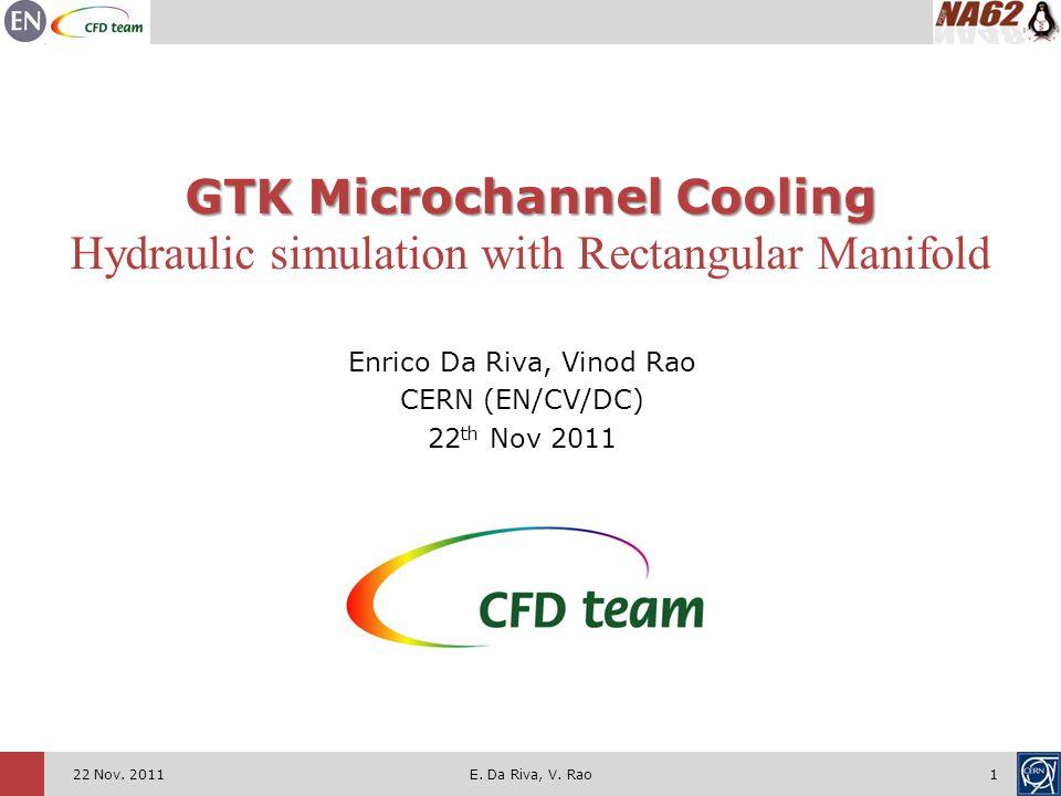 122 Nov. 2011 GTK Microchannel Cooling Hydraulic simulation with Rectangular Manifold Enrico Da Riva, Vinod Rao CERN (EN/CV/DC) 22 th Nov 2011 E. Da R