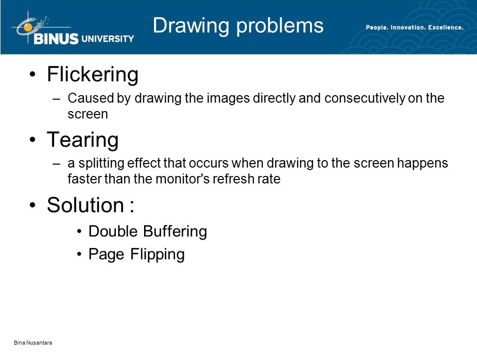 Drawing problems Flickering –Caused by drawing the images directly and consecutively on the screen Tearing –a splitting effect that occurs when drawing to the screen happens faster than the monitor s refresh rate Solution : Double Buffering Page Flipping Bina Nusantara