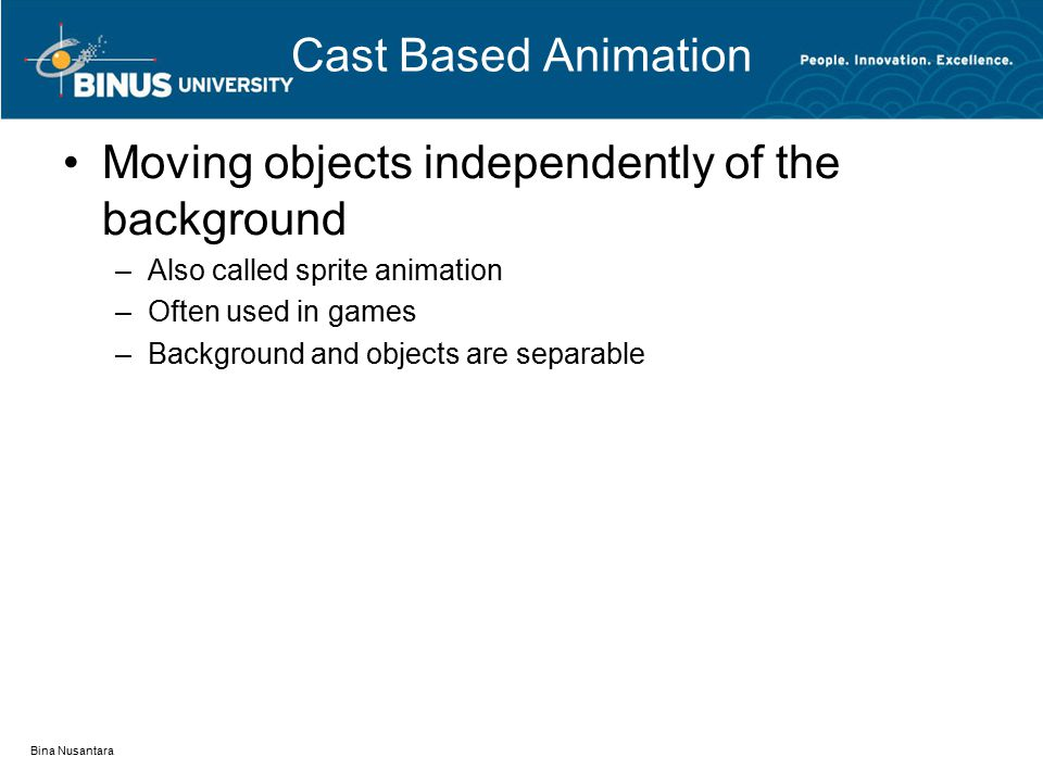 Cast Based Animation Moving objects independently of the background –Also called sprite animation –Often used in games –Background and objects are separable Bina Nusantara