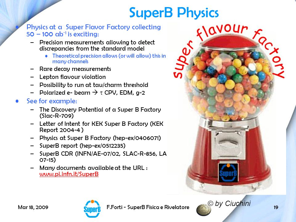 Mar 18, 2009F.Forti - SuperB Fisica e Rivelatore19 SuperB Physics Physics at a Super Flavor Factory collecting 50 – 100 ab -1 is exciting: –Precision measurements allowing to detect discrepancies from the standard model Theoretical precision allows (or will allow) this in many channels –Rare decay measurements –Lepton flavour violation –Possibility to run at tau/charm threshold –Polarized e- beam   CPV, EDM, g-2 See for example: –The Discovery Potential of a Super B Factory (Slac-R-709) –Letter of Intent for KEK Super B Factory (KEK Report 2004-4 ) –Physics at Super B Factory (hep-ex/0406071) –SuperB report (hep-ex/0512235) –SuperB CDR (INFN/AE-07/02, SLAC-R-856, LAL 07-15) –Many documents available at the URL : www.pi.infn.it/SuperB www.pi.infn.it/SuperB © by Ciuchini