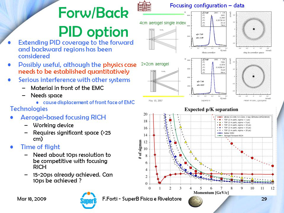 Mar 18, 2009F.Forti - SuperB Fisica e Rivelatore29 Forw/Back PID option Extending PID coverage to the forward and backward regions has been considered Possibly useful, although the physics case needs to be established quantitatively Serious interference with other systems –Material in front of the EMC –Needs space cause displacement of front face of EMC Technologies Aerogel-based focusing RICH –Working device –Requires significant space (>25 cm) Time of flight –Need about 10ps resolution to be competitive with focusing RICH –15-20ps already achieved.