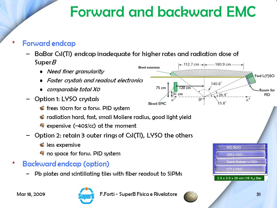 Mar 18, 2009F.Forti - SuperB Fisica e Rivelatore31 Forward and backward EMC *Forward endcap –BaBar CsI(Tl) endcap inadequate for higher rates and radiation dose of SuperB Need finer granularity Faster crystals and readout electronics comparable total X0 –Option 1: LYSO crystals frees 10cm for a forw.