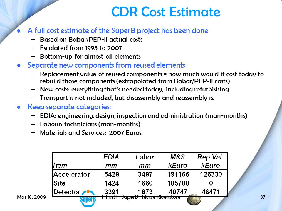 Mar 18, 2009F.Forti - SuperB Fisica e Rivelatore37 CDR Cost Estimate A full cost estimate of the SuperB project has been done –Based on Babar/PEP-II actual costs –Escalated from 1995 to 2007 –Bottom-up for almost all elements Separate new components from reused elements –Replacement value of reused components = how much would it cost today to rebuild those components (extrapolated from Babar/PEP-II costs) –New costs: everything that's needed today, including refurbishing –Transport is not included, but disassembly and reassembly is.