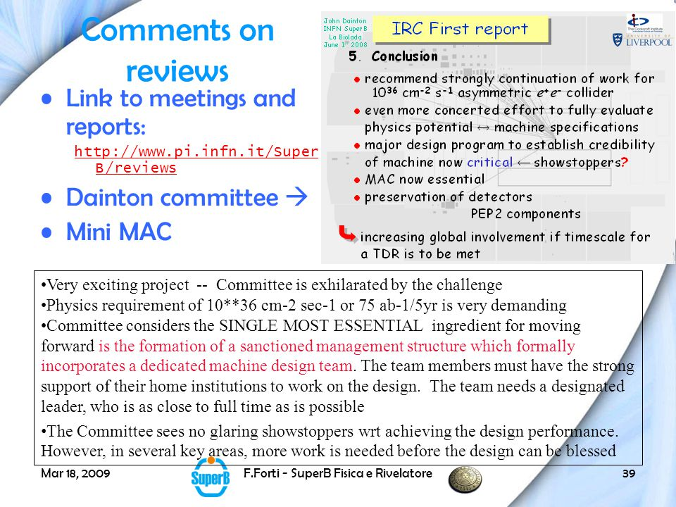 Mar 18, 2009F.Forti - SuperB Fisica e Rivelatore39 Comments on reviews Link to meetings and reports: http://www.pi.infn.it/Super B/reviews Dainton committee  Mini MAC Very exciting project -- Committee is exhilarated by the challenge Physics requirement of 10**36 cm-2 sec-1 or 75 ab-1/5yr is very demanding Committee considers the SINGLE MOST ESSENTIAL ingredient for moving forward is the formation of a sanctioned management structure which formally incorporates a dedicated machine design team.