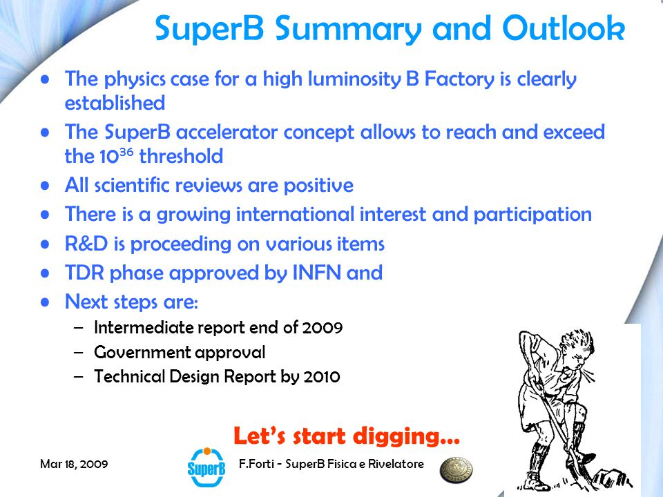 Mar 18, 2009F.Forti - SuperB Fisica e Rivelatore46 SuperB Summary and Outlook The physics case for a high luminosity B Factory is clearly established The SuperB accelerator concept allows to reach and exceed the 10 36 threshold All scientific reviews are positive There is a growing international interest and participation R&D is proceeding on various items TDR phase approved by INFN and Next steps are: –Intermediate report end of 2009 –Government approval –Technical Design Report by 2010 Let's start digging…