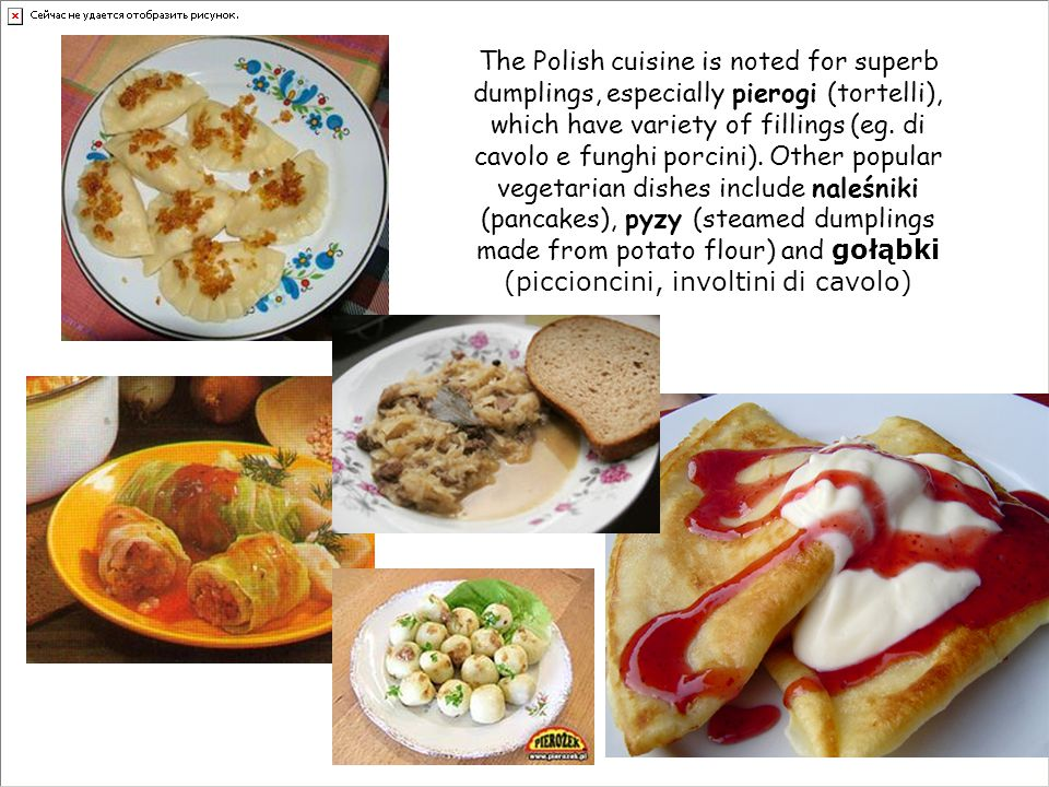 The Polish cuisine is noted for superb dumplings, especially pierogi (tortelli), which have variety of fillings (eg.