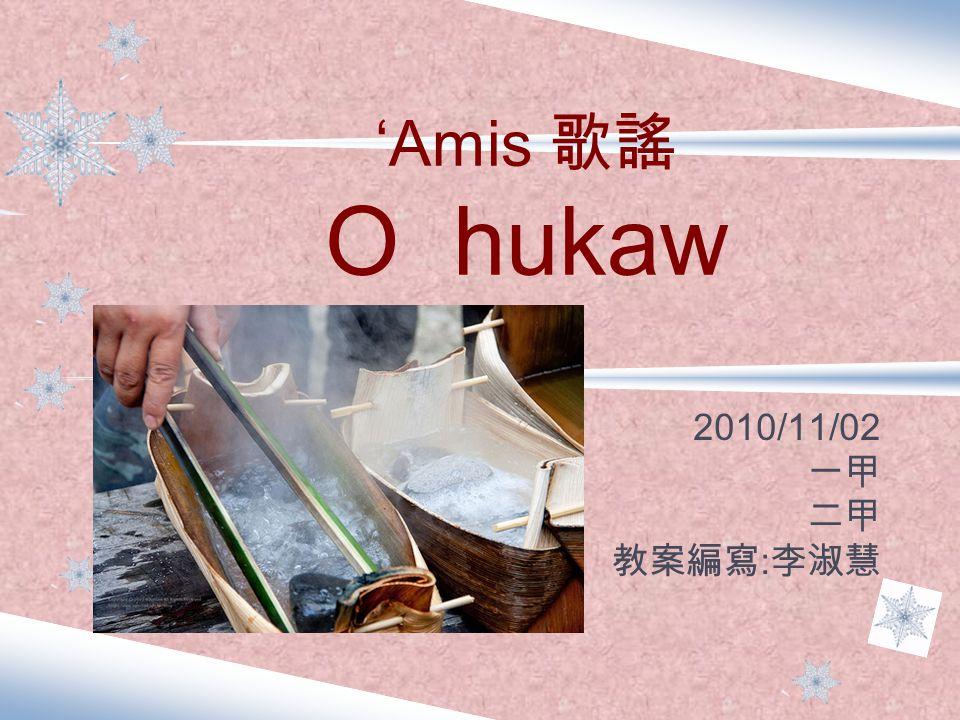 'Amis 歌謠 O hukaw 2010/11/02 一甲 二甲 教案編寫 : 李淑慧