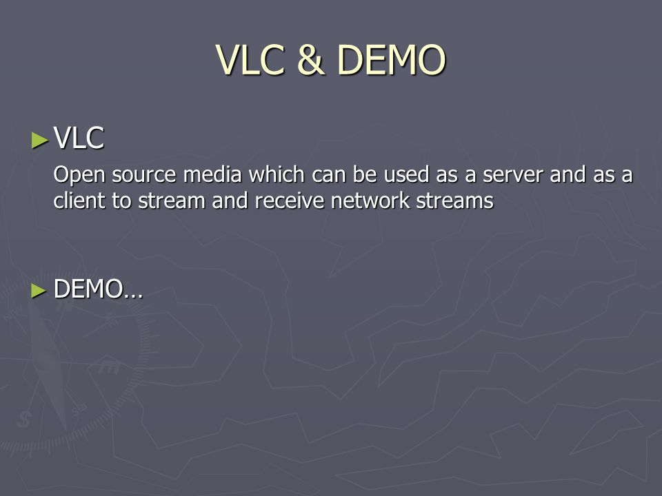 VLC & DEMO ► VLC Open source media which can be used as a server and as a client to stream and receive network streams ► DEMO…
