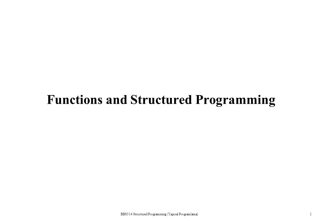 BBS514 Structured Programming (Yapısal Programlama)1 Functions and Structured Programming