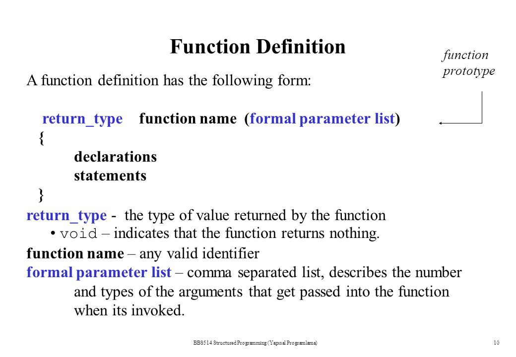 BBS514 Structured Programming (Yapısal Programlama)10 Function Definition A function definition has the following form: return_type function name (formal parameter list) { declarations statements } function prototype return_type - the type of value returned by the function void – indicates that the function returns nothing.