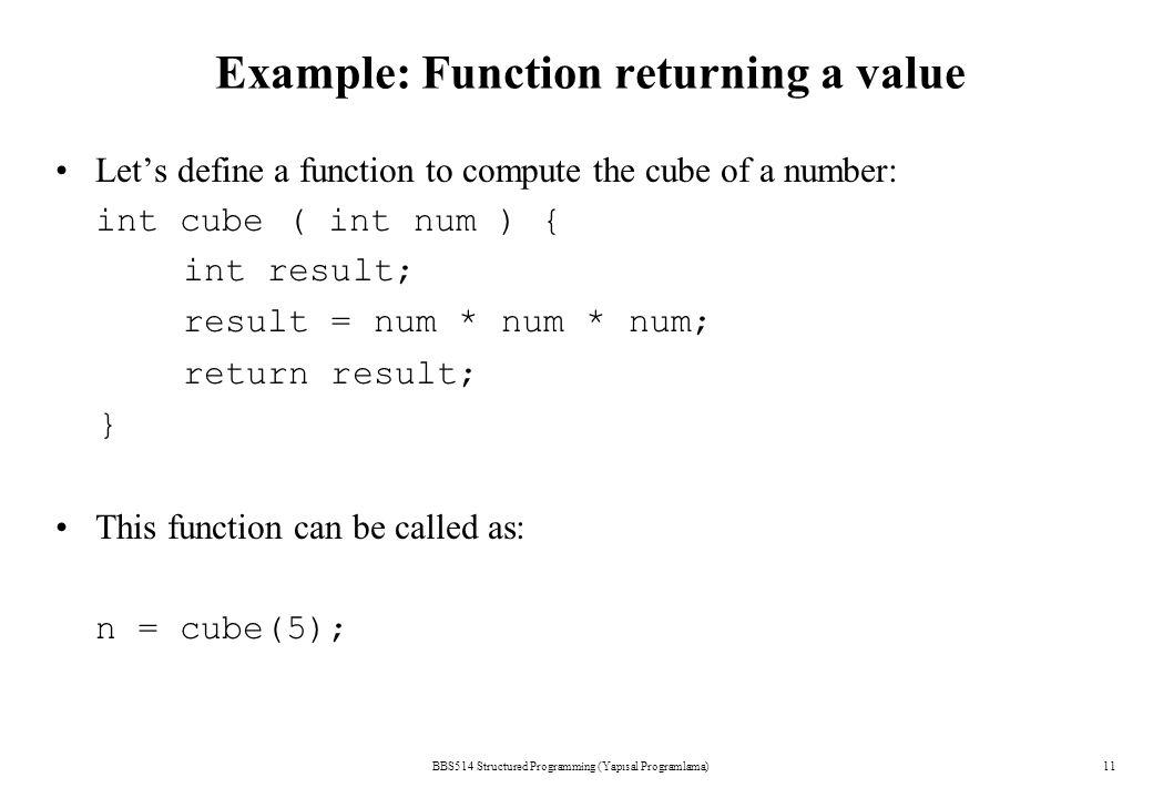 BBS514 Structured Programming (Yapısal Programlama)11 Example: Function returning a value Let's define a function to compute the cube of a number: int cube ( int num ) { int result; result = num * num * num; return result; } This function can be called as: n = cube(5);