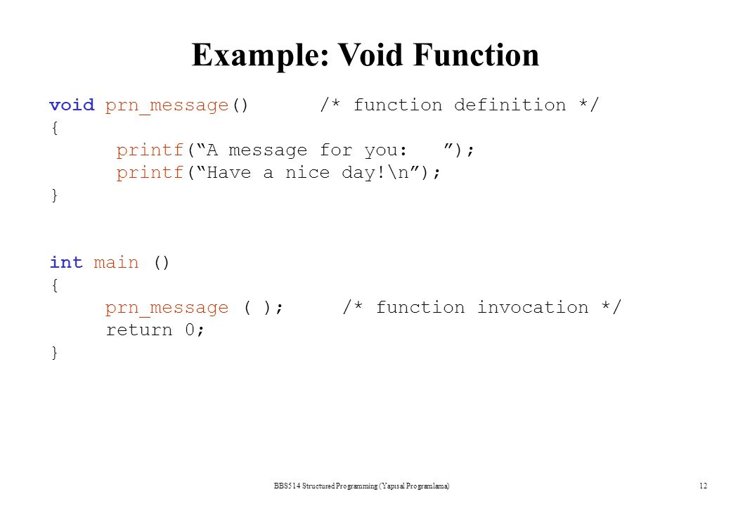 "BBS514 Structured Programming (Yapısal Programlama)12 void prn_message() /* function definition */ { printf(""A message for you: ""); printf(""Have a nic"