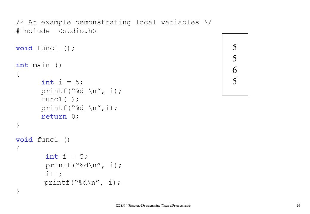 BBS514 Structured Programming (Yapısal Programlama)16 /* An example demonstrating local variables */ #include void func1 (); int main () { int i = 5;