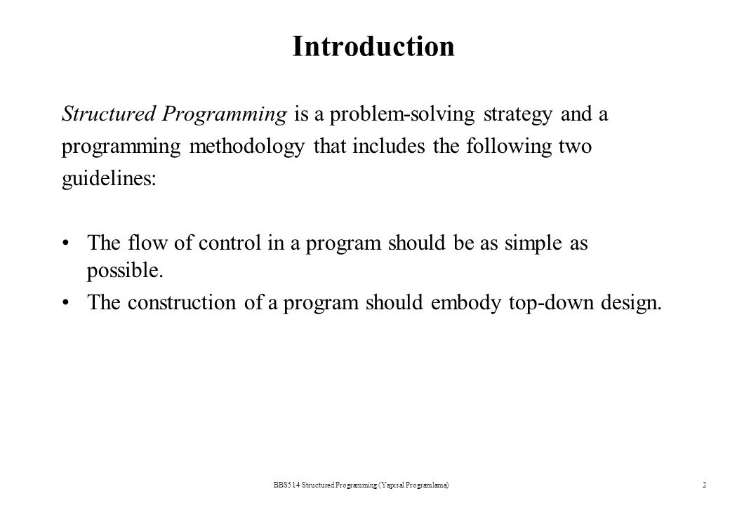 BBS514 Structured Programming (Yapısal Programlama)2 Introduction Structured Programming is a problem-solving strategy and a programming methodology that includes the following two guidelines: The flow of control in a program should be as simple as possible.