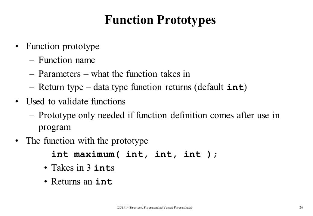 BBS514 Structured Programming (Yapısal Programlama)26 Function Prototypes Function prototype –Function name –Parameters – what the function takes in –