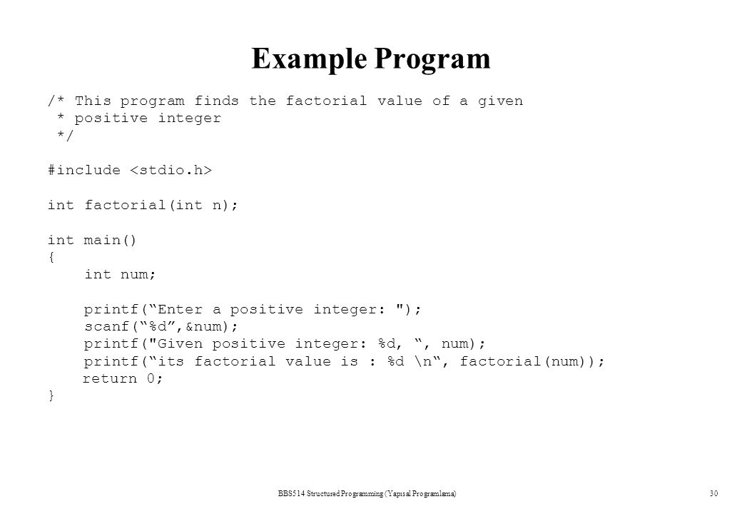 BBS514 Structured Programming (Yapısal Programlama)30 Example Program /* This program finds the factorial value of a given * positive integer */ #incl
