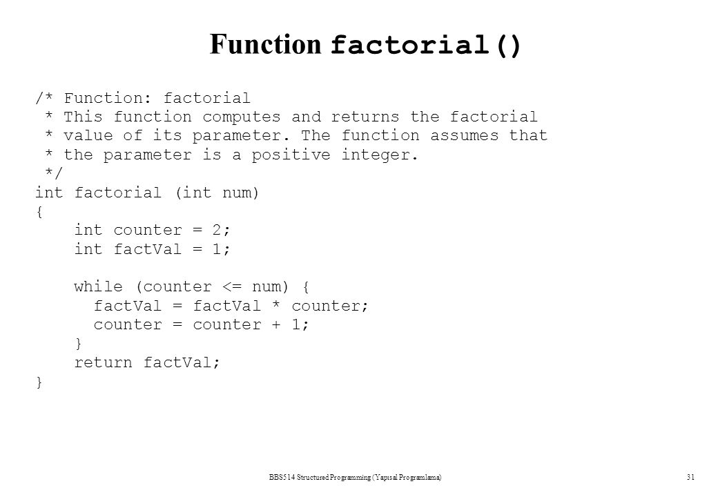 BBS514 Structured Programming (Yapısal Programlama)31 Function factorial() /* Function: factorial * This function computes and returns the factorial * value of its parameter.