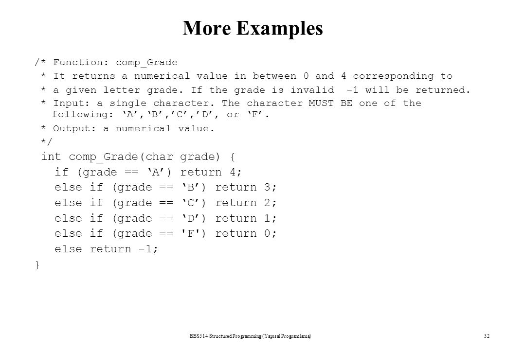 BBS514 Structured Programming (Yapısal Programlama)32 More Examples /* Function: comp_Grade * It returns a numerical value in between 0 and 4 correspo