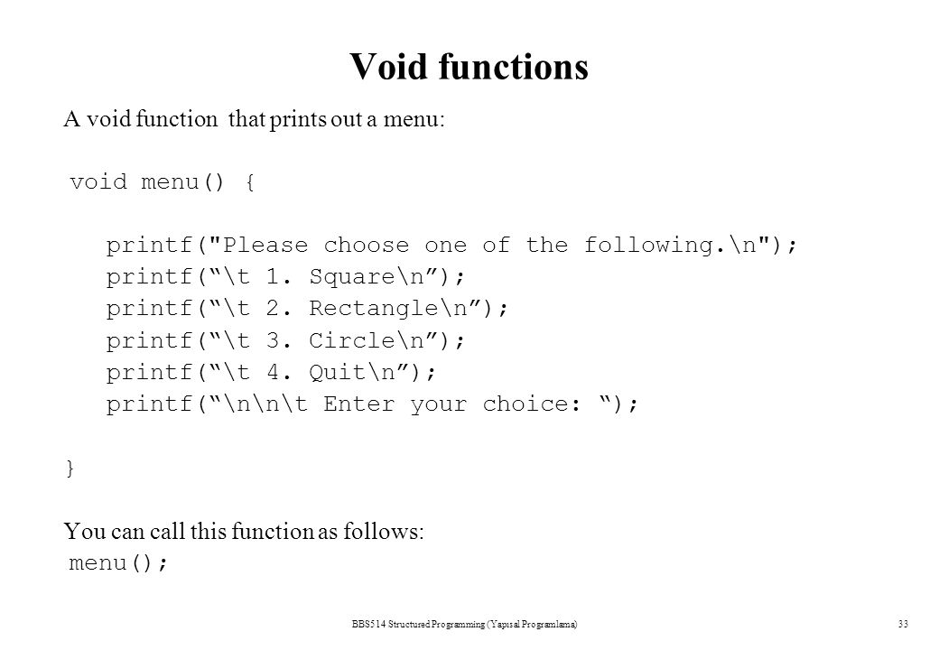 BBS514 Structured Programming (Yapısal Programlama)33 Void functions A void function that prints out a menu: void menu() { printf(
