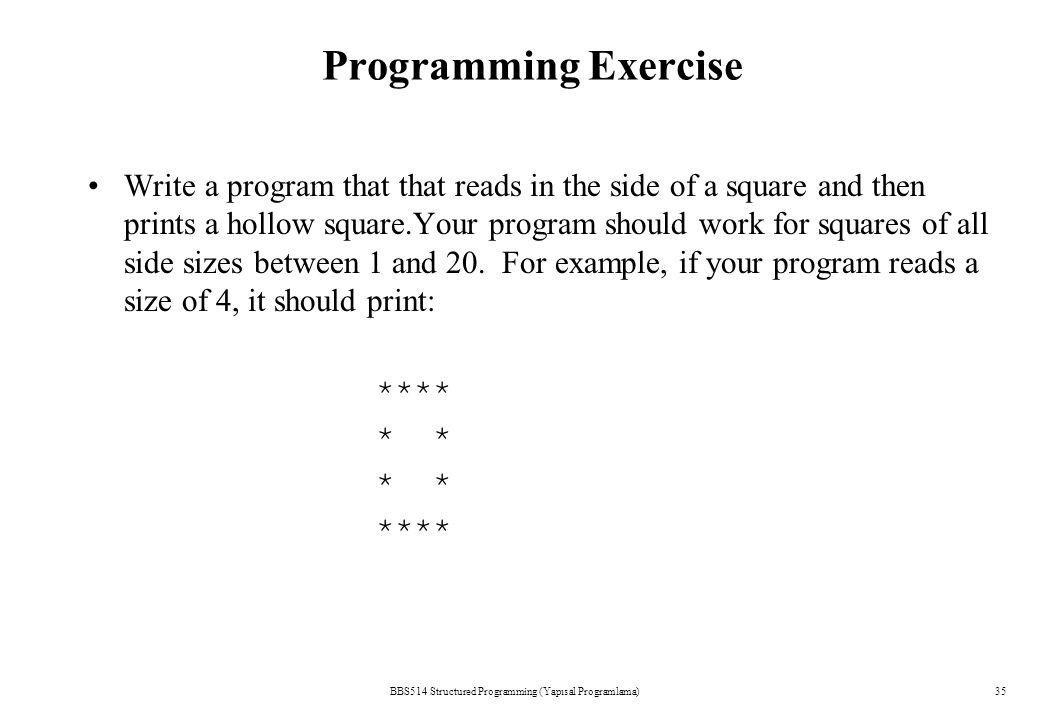 BBS514 Structured Programming (Yapısal Programlama)35 Programming Exercise Write a program that that reads in the side of a square and then prints a h