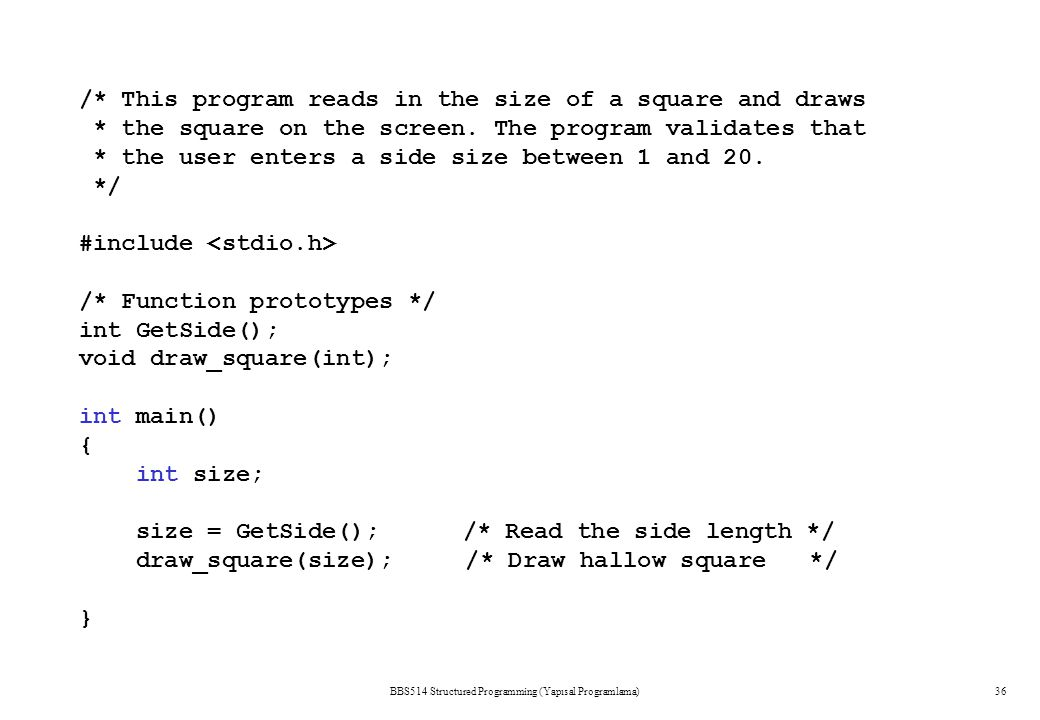 BBS514 Structured Programming (Yapısal Programlama)36 /* This program reads in the size of a square and draws * the square on the screen. The program