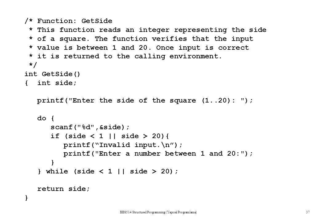 BBS514 Structured Programming (Yapısal Programlama)37 /* Function: GetSide * This function reads an integer representing the side * of a square. The f