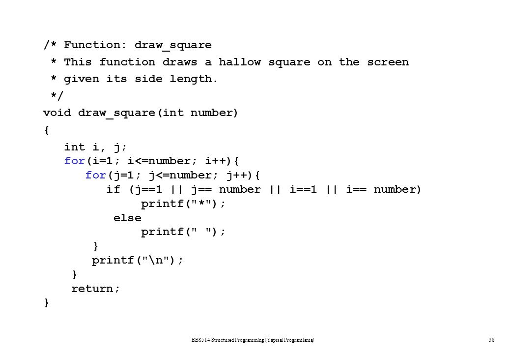 BBS514 Structured Programming (Yapısal Programlama)38 /* Function: draw_square * This function draws a hallow square on the screen * given its side le