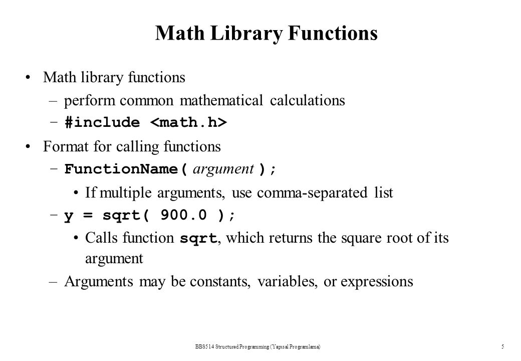 BBS514 Structured Programming (Yapısal Programlama)5 Math Library Functions Math library functions –perform common mathematical calculations –#include Format for calling functions –FunctionName( argument ); If multiple arguments, use comma-separated list –y = sqrt( 900.0 ); Calls function sqrt, which returns the square root of its argument –Arguments may be constants, variables, or expressions