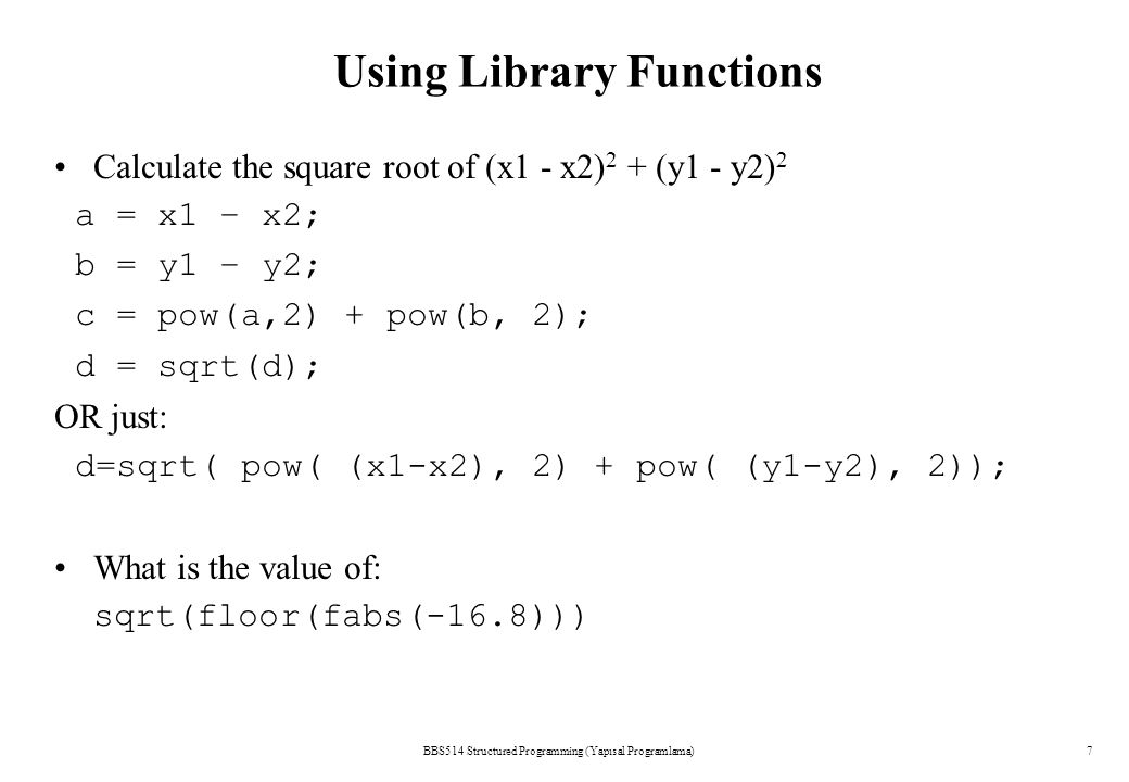 BBS514 Structured Programming (Yapısal Programlama)7 Using Library Functions Calculate the square root of (x1 - x2) 2 + (y1 - y2) 2 a = x1 – x2; b = y