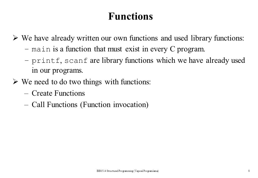BBS514 Structured Programming (Yapısal Programlama)8 Functions  We have already written our own functions and used library functions: –main is a func