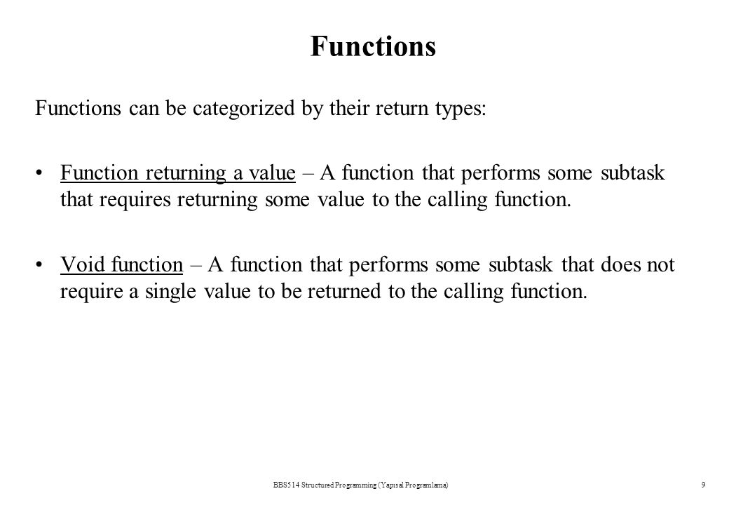 BBS514 Structured Programming (Yapısal Programlama)9 Functions Functions can be categorized by their return types: Function returning a value – A function that performs some subtask that requires returning some value to the calling function.